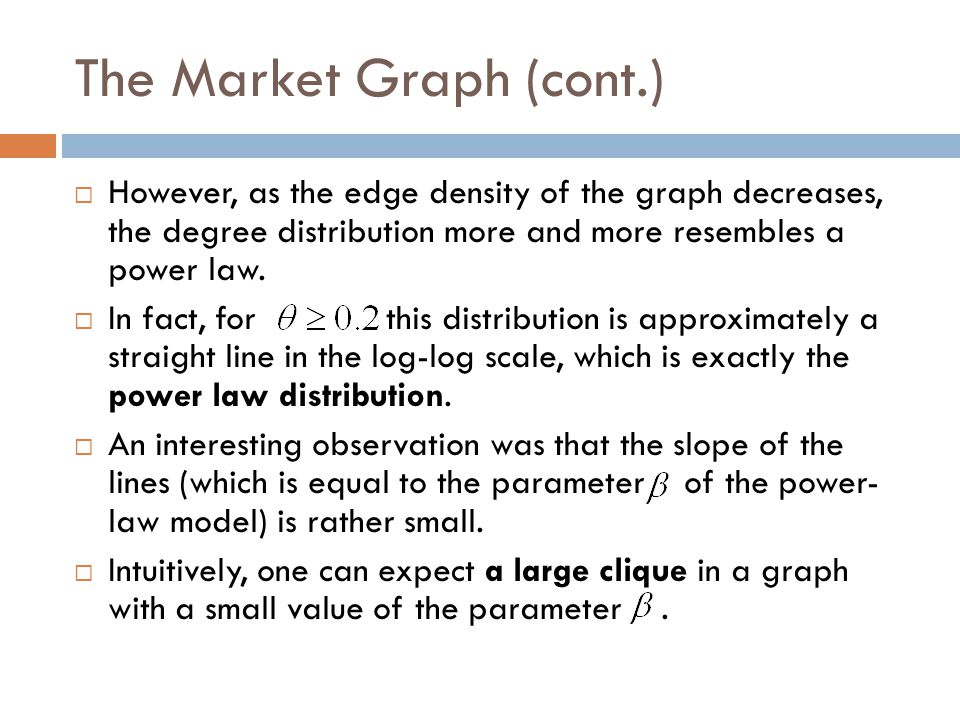 The Market Graph (cont.)  However, as the edge density of the graph decreases, the degree distribution more and more resembles a power law.  In fact