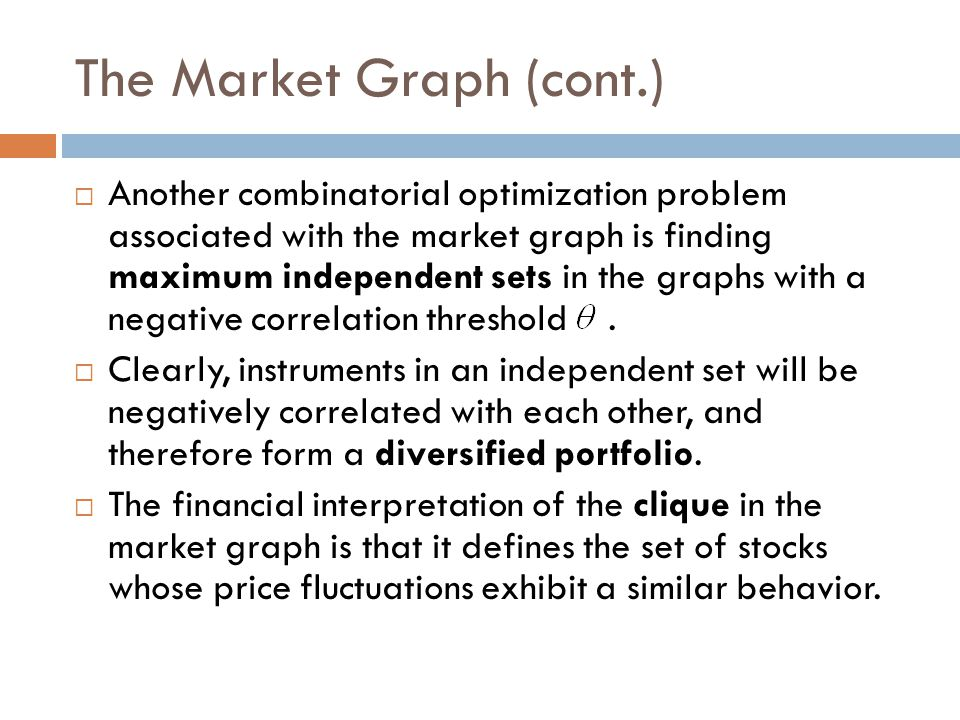 The Market Graph (cont.)  Another combinatorial optimization problem associated with the market graph is finding maximum independent sets in the grap