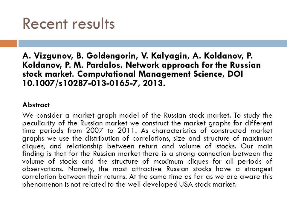 Recent results A. Vizgunov, B. Goldengorin, V. Kalyagin, A. Koldanov, P. Koldanov, P. M. Pardalos. Network approach for the Russian stock market. Comp