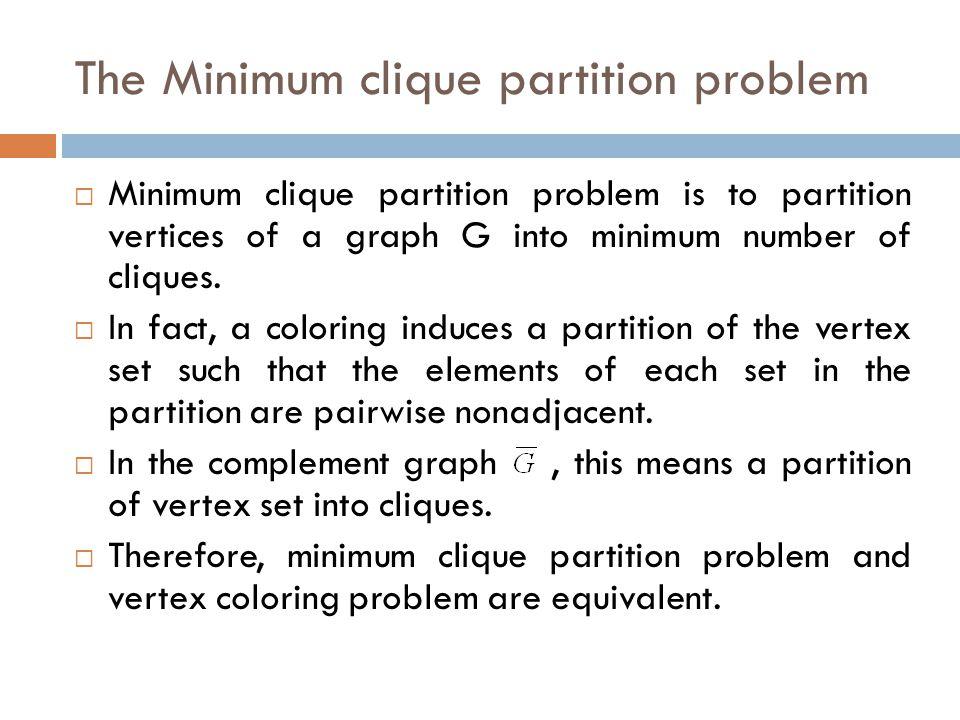 The Minimum clique partition problem  Minimum clique partition problem is to partition vertices of a graph G into minimum number of cliques.  In fac