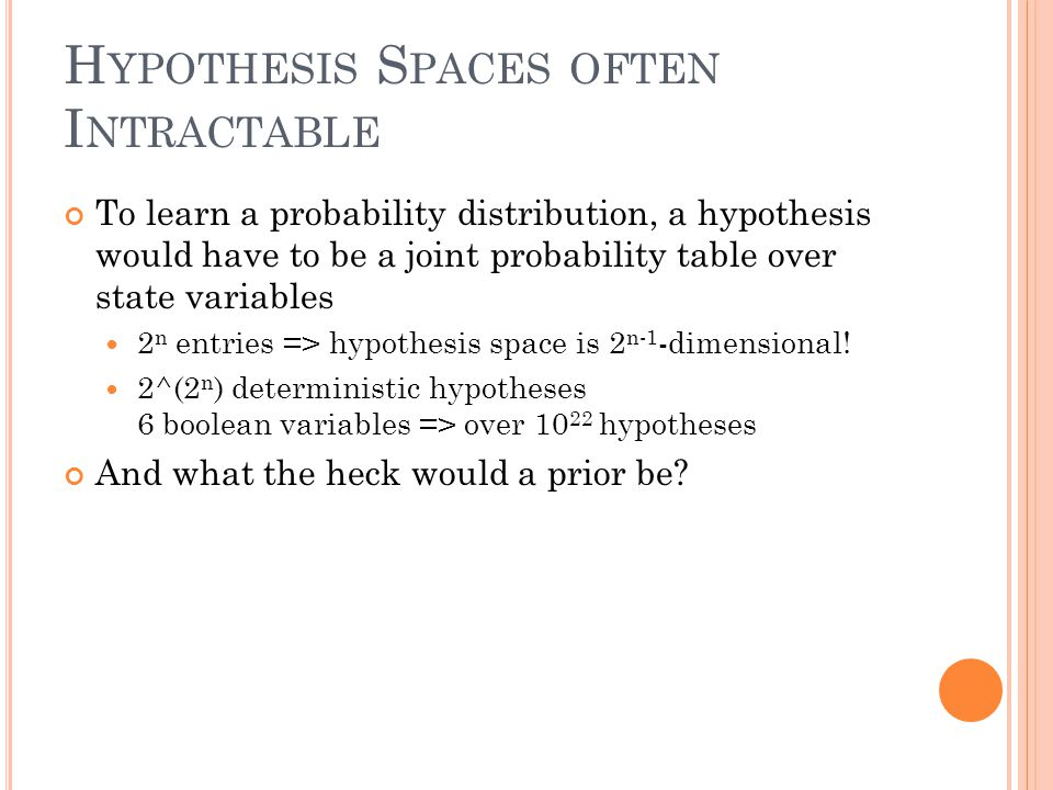 H YPOTHESIS S PACES OFTEN I NTRACTABLE To learn a probability distribution, a hypothesis would have to be a joint probability table over state variabl