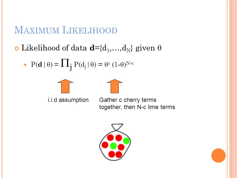 M AXIMUM L IKELIHOOD Likelihood of data d ={d 1,…,d N } given  P( d |  ) =  j P(d j |  ) =  c (1-  ) N-c i.i.d assumptionGather c cherry terms t