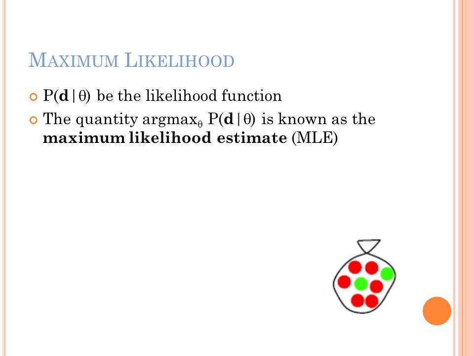 M AXIMUM L IKELIHOOD P( d |  ) be the likelihood function The quantity argmax  P( d |  ) is known as the maximum likelihood estimate (MLE)