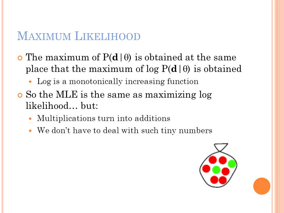 M AXIMUM L IKELIHOOD The maximum of P( d |  ) is obtained at the same place that the maximum of log P( d |  ) is obtained Log is a monotonically inc