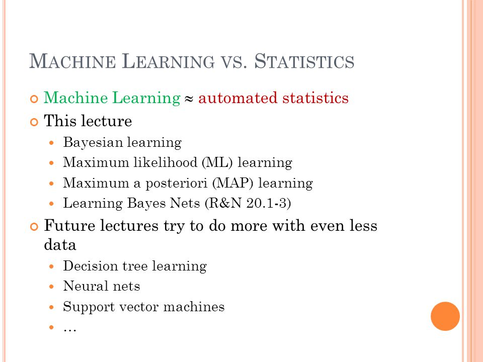 M ACHINE L EARNING VS. S TATISTICS Machine Learning  automated statistics This lecture Bayesian learning Maximum likelihood (ML) learning Maximum a p
