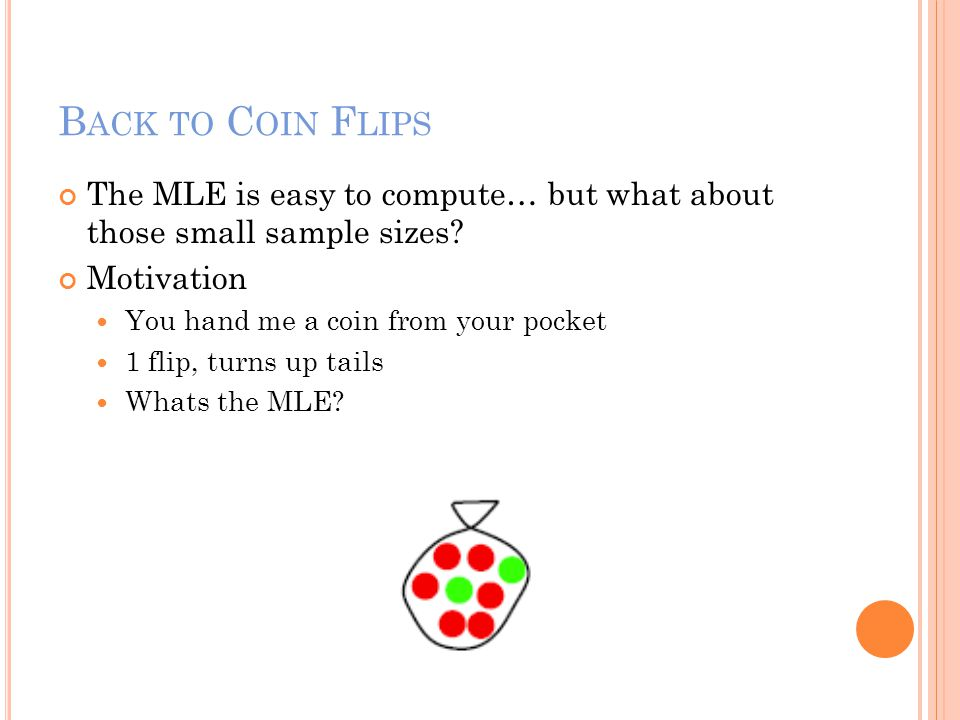 B ACK TO C OIN F LIPS The MLE is easy to compute… but what about those small sample sizes? Motivation You hand me a coin from your pocket 1 flip, turn