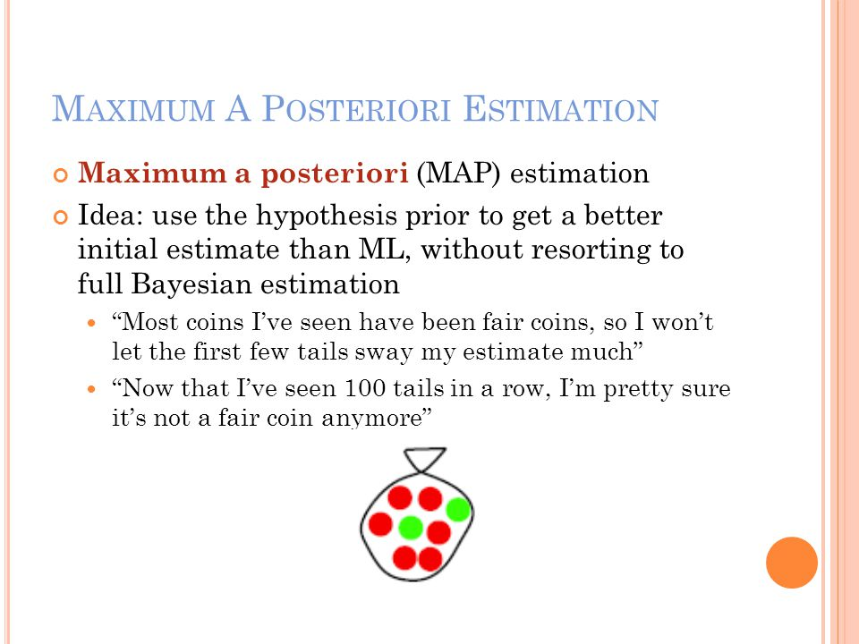 M AXIMUM A P OSTERIORI E STIMATION Maximum a posteriori (MAP) estimation Idea: use the hypothesis prior to get a better initial estimate than ML, with