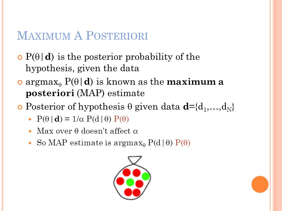 M AXIMUM A P OSTERIORI P(  | d ) is the posterior probability of the hypothesis, given the data argmax  P(  | d ) is known as the maximum a posteri