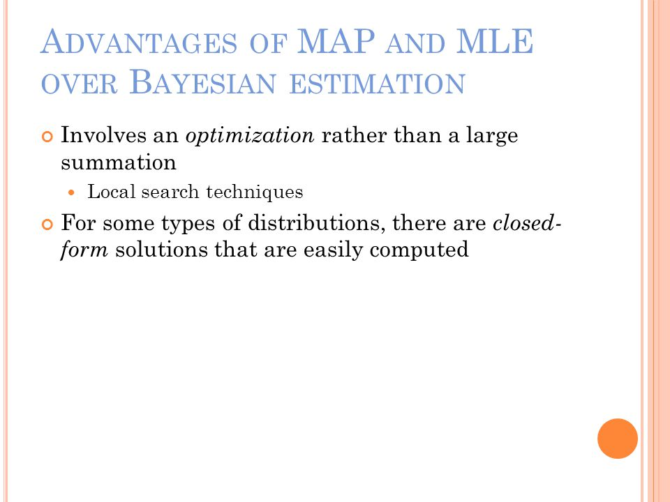 A DVANTAGES OF MAP AND MLE OVER B AYESIAN ESTIMATION Involves an optimization rather than a large summation Local search techniques For some types of