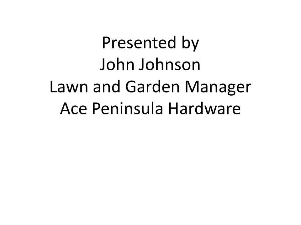 Presented by John Johnson Lawn and Garden Manager Ace Peninsula Hardware