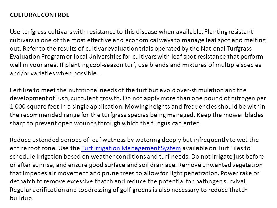 CULTURAL CONTROL Use turfgrass cultivars with resistance to this disease when available. Planting resistant cultivars is one of the most effective and