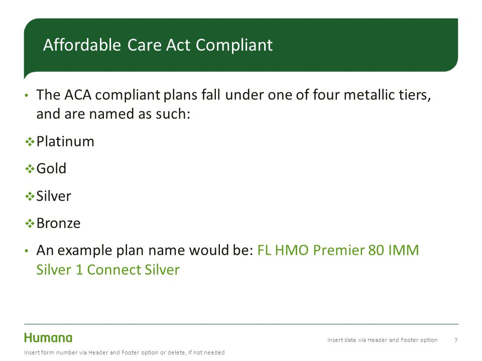 The ACA compliant plans fall under one of four metallic tiers, and are named as such:  Platinum  Gold  Silver  Bronze An example plan name would be: FL HMO Premier 80 IMM Silver 1 Connect Silver 7 Insert form number via Header and Footer option or delete, if not needed Affordable Care Act Compliant Insert date via Header and Footer option