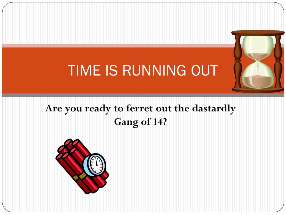Are you ready to ferret out the dastardly Gang of 14? TIME IS RUNNING OUT