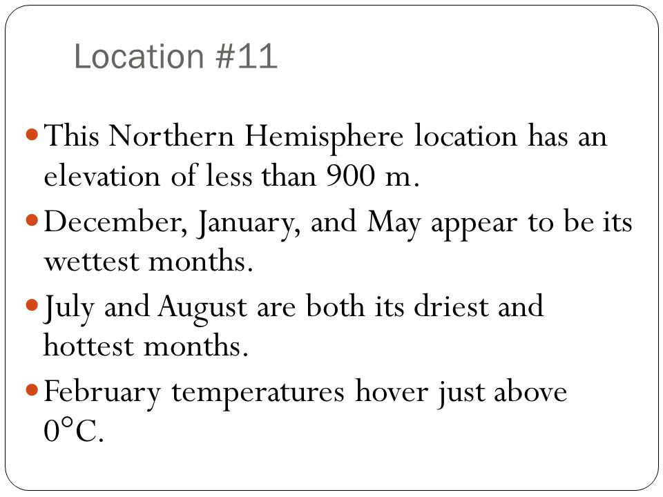 Location #11 This Northern Hemisphere location has an elevation of less than 900 m. December, January, and May appear to be its wettest months. July a