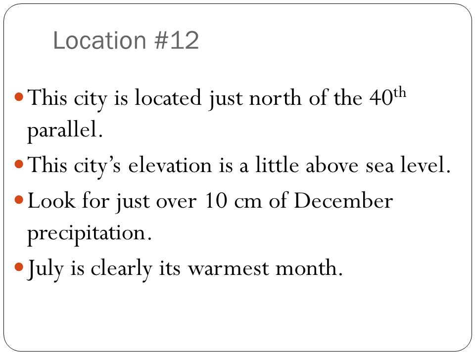 Location #12 This city is located just north of the 40 th parallel. This city's elevation is a little above sea level. Look for just over 10 cm of Dec