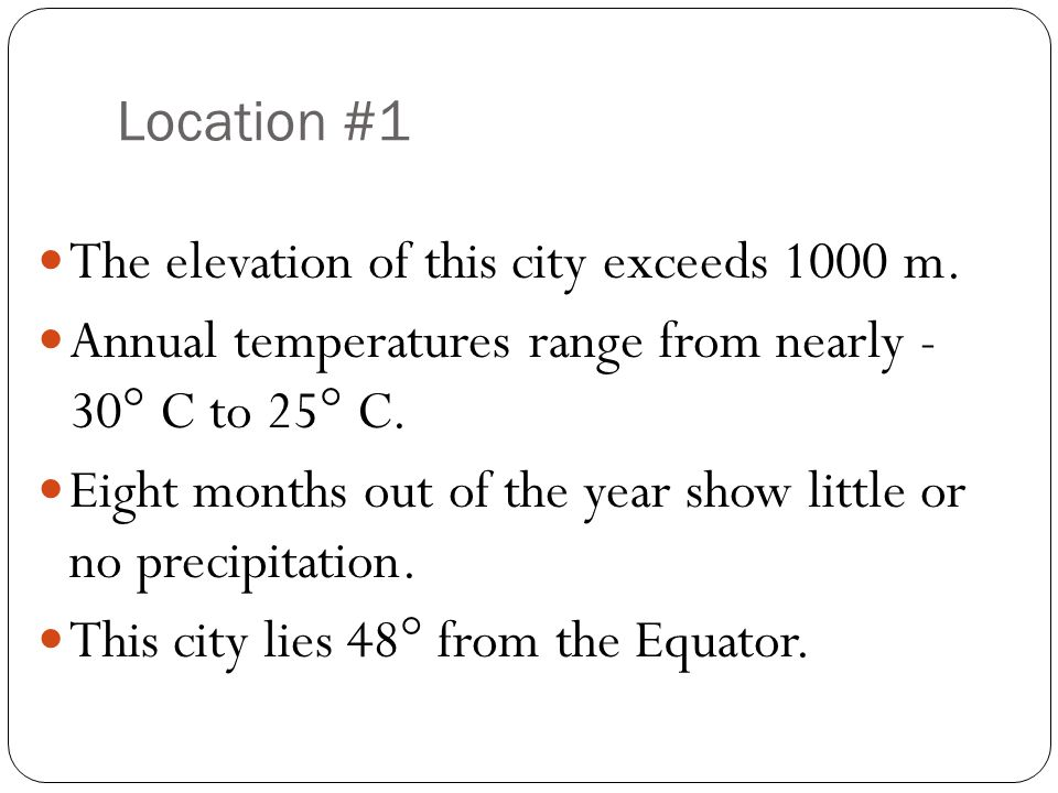 Location #1 The elevation of this city exceeds 1000 m. Annual temperatures range from nearly - 30° C to 25° C. Eight months out of the year show littl