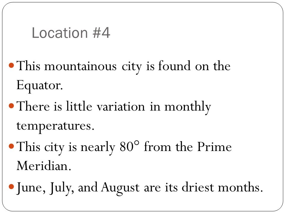 Location #4 This mountainous city is found on the Equator. There is little variation in monthly temperatures. This city is nearly 80° from the Prime M
