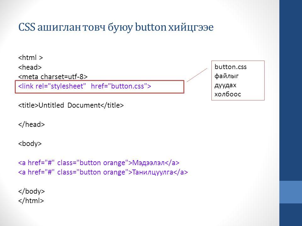 CSS ашиглан товч буюу button хийцгээе Untitled Document Мэдээлэл Танилцуулга button.css файлыг дуудах холбоос