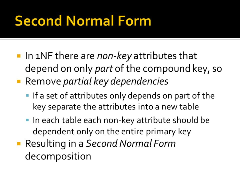  In 1NF there are non-key attributes that depend on only part of the compound key, so  Remove partial key dependencies  If a set of attributes only