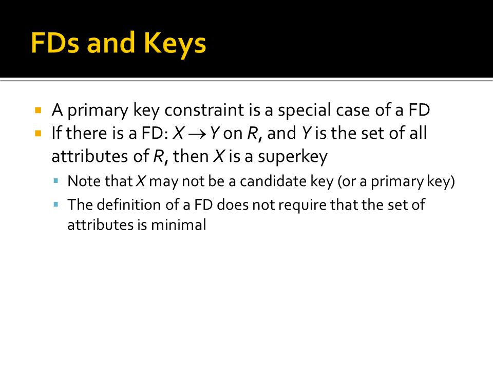  A primary key constraint is a special case of a FD  If there is a FD: X  Y on R, and Y is the set of all attributes of R, then X is a superkey  N
