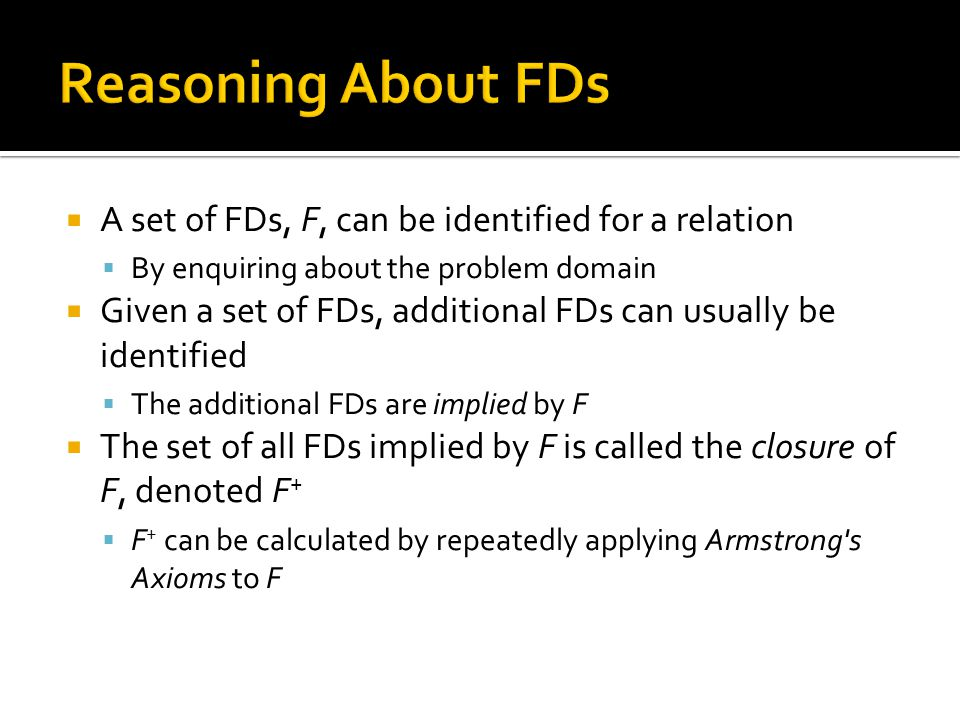  A set of FDs, F, can be identified for a relation  By enquiring about the problem domain  Given a set of FDs, additional FDs can usually be identi