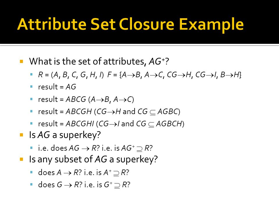  What is the set of attributes, AG + ?  R = (A, B, C, G, H, I) F = {A  B, A  C, CG  H, CG  I, B  H}  result = AG  result = ABCG (A  B, A  C