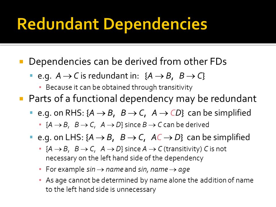  Dependencies can be derived from other FDs  e.g. A  C is redundant in: {A  B, B  C} ▪ Because it can be obtained through transitivity  Parts of