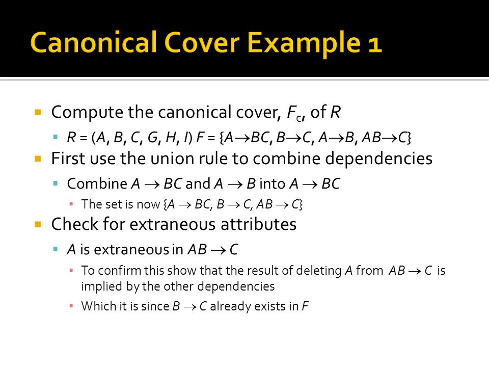  Compute the canonical cover, F c, of R  R = (A, B, C, G, H, I) F = {A  BC, B  C, A  B, AB  C}  First use the union rule to combine dependencie