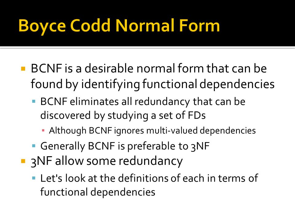 BCNF is a desirable normal form that can be found by identifying functional dependencies  BCNF eliminates all redundancy that can be discovered by
