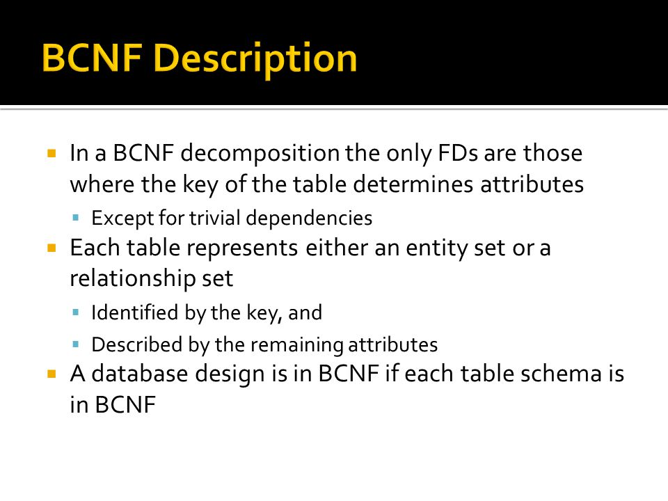 In a BCNF decomposition the only FDs are those where the key of the table determines attributes  Except for trivial dependencies  Each table repre
