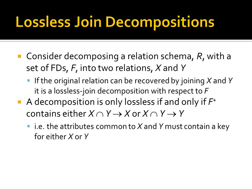  Consider decomposing a relation schema, R, with a set of FDs, F, into two relations, X and Y  If the original relation can be recovered by joining