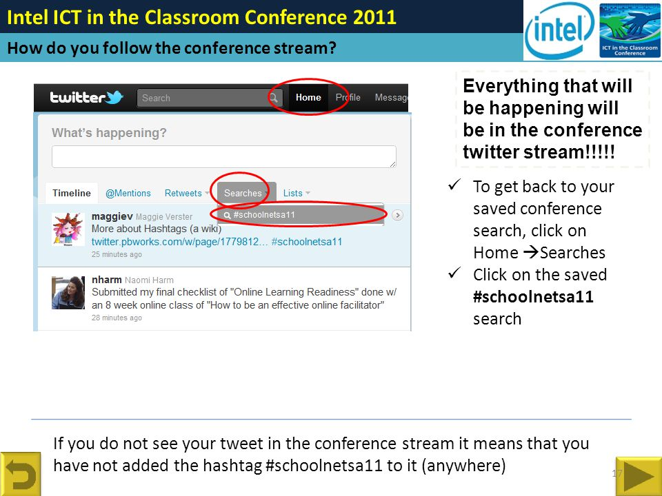 If you do not see your tweet in the conference stream it means that you have not added the hashtag #schoolnetsa11 to it (anywhere) Intel ICT in the Classroom Conference 2011 How do you follow the conference stream.