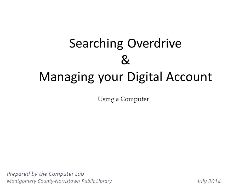 Searching Overdrive & Managing your Digital Account 1 Using a Computer Prepared by the Computer Lab Montgomery County-Norristown Public Library July 2014