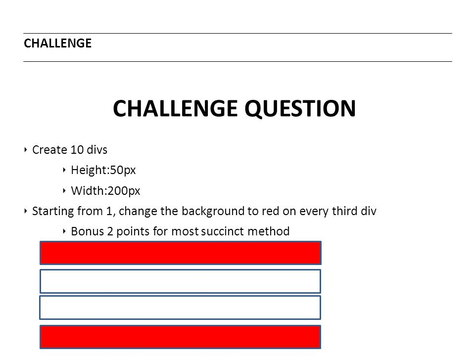 CHALLENGE QUESTION CHALLENGE ‣ Create 10 divs ‣ Height:50px ‣ Width:200px ‣ Starting from 1, change the background to red on every third div ‣ Bonus 2
