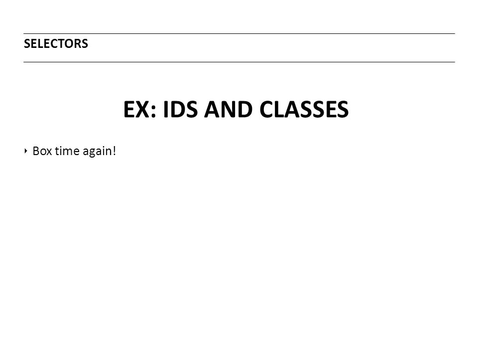 EX: IDS AND CLASSES SELECTORS ‣ Box time again!