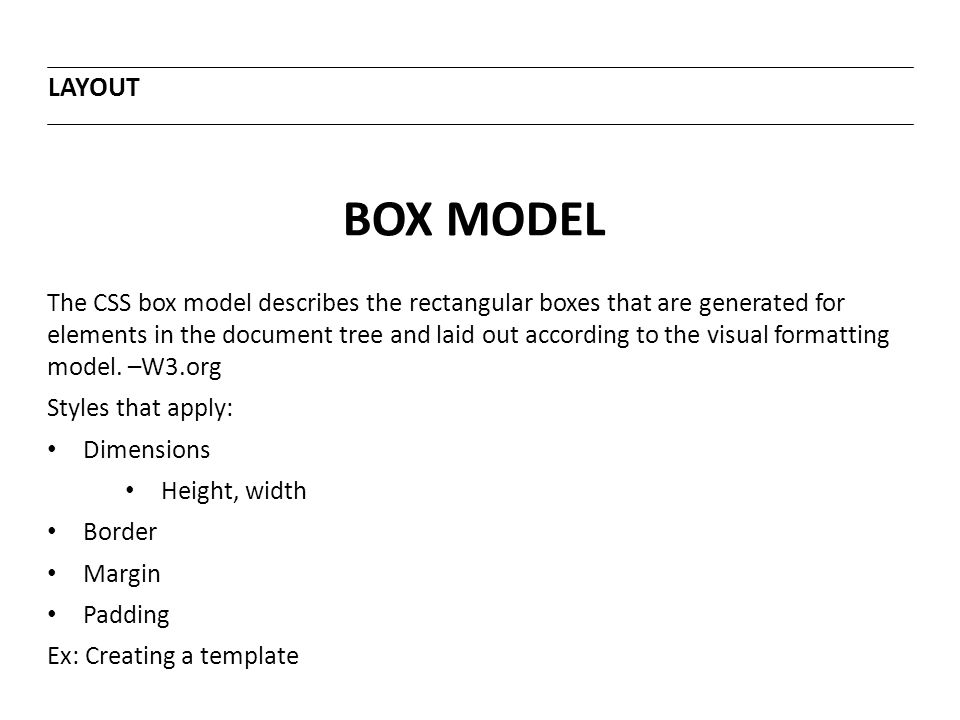 BOX MODEL LAYOUT The CSS box model describes the rectangular boxes that are generated for elements in the document tree and laid out according to the visual formatting model.