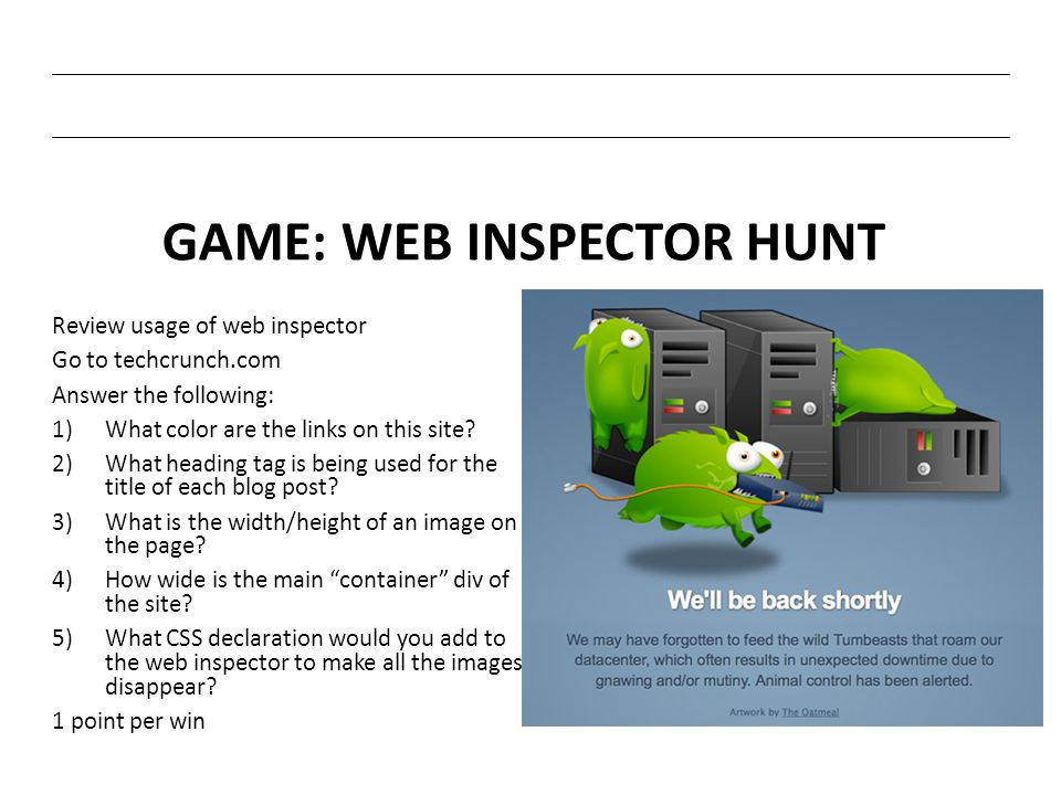 GAME: WEB INSPECTOR HUNT Review usage of web inspector Go to techcrunch.com Answer the following: 1)What color are the links on this site? 2)What head