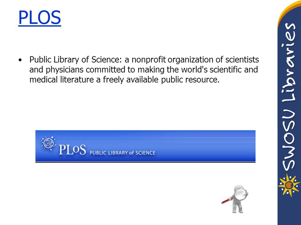 PLOS Public Library of Science: a nonprofit organization of scientists and physicians committed to making the world s scientific and medical literature a freely available public resource.