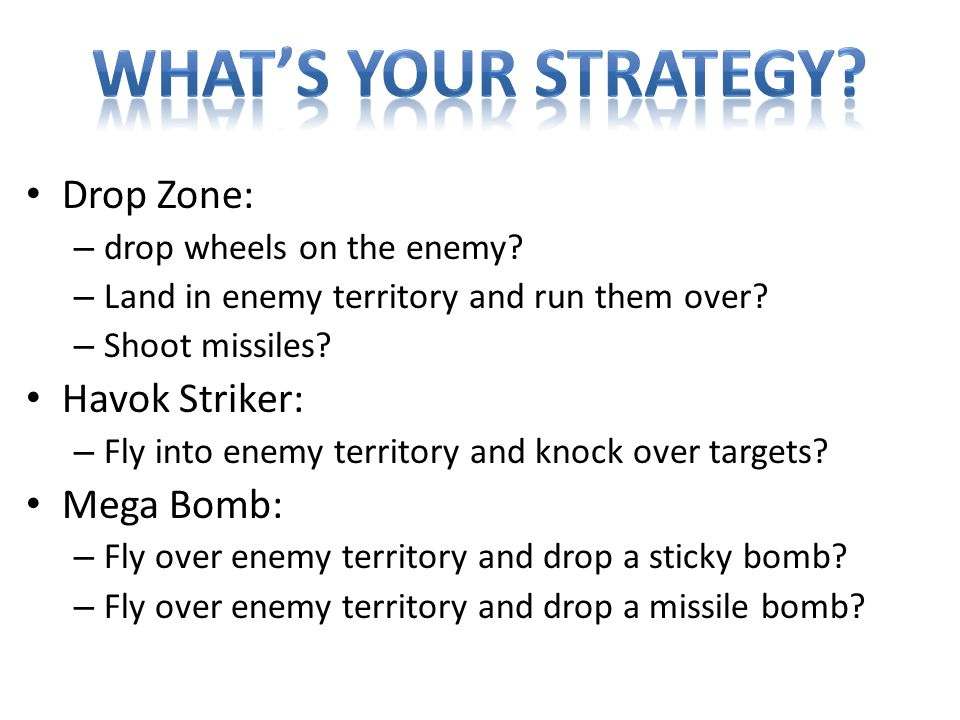 Drop Zone: – drop wheels on the enemy. – Land in enemy territory and run them over.