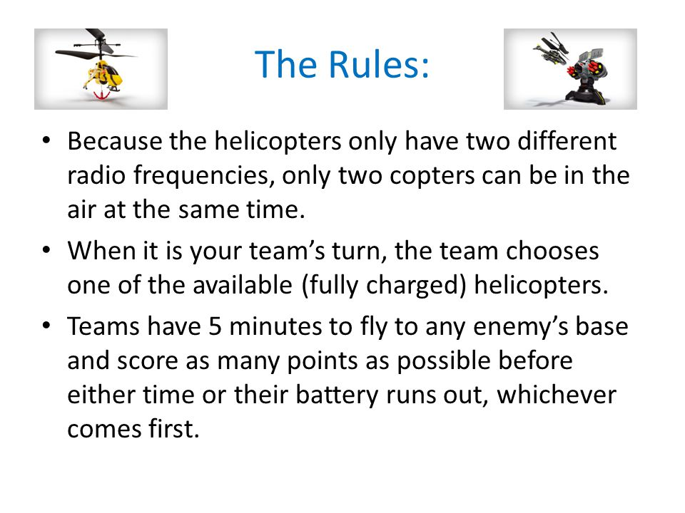 The Rules: Because the helicopters only have two different radio frequencies, only two copters can be in the air at the same time.