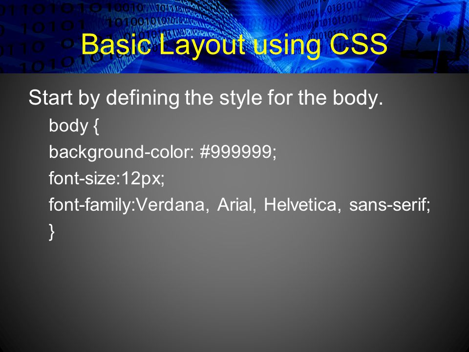Basic Layout using CSS Start by defining the style for the body. body { background-color: #999999; font-size:12px; font-family:Verdana, Arial, Helveti