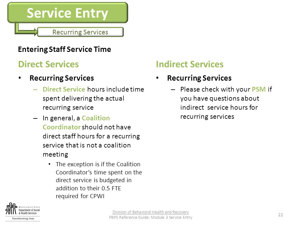 Service Entry Recurring Services Direct Services Recurring Services – Direct Service hours include time spent delivering the actual recurring service – In general, a Coalition Coordinator should not have direct staff hours for a recurring service that is not a coalition meeting The exception is if the Coalition Coordinator's time spent on the direct service is budgeted in addition to their 0.5 FTE required for CPWI Indirect Services Recurring Services – Please check with your PSM if you have questions about indirect service hours for recurring services Division of Behavioral Health and Recovery PBPS Reference Guide: Module 3 Service Entry 22 Entering Staff Service Time