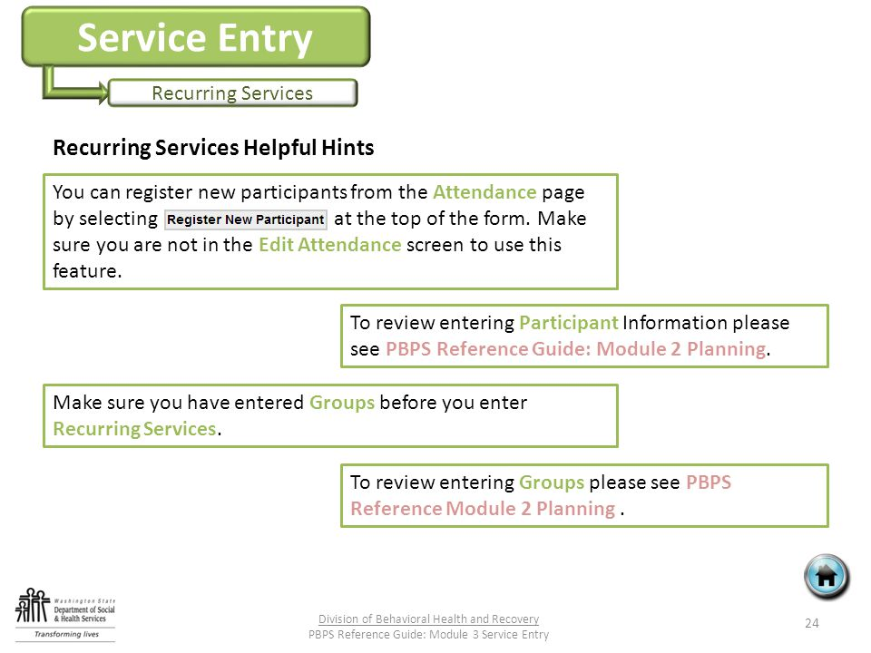 Service Entry Recurring Services Recurring Services Helpful Hints 24 Division of Behavioral Health and Recovery PBPS Reference Guide: Module 3 Service Entry You can register new participants from the Attendance page by selecting at the top of the form.