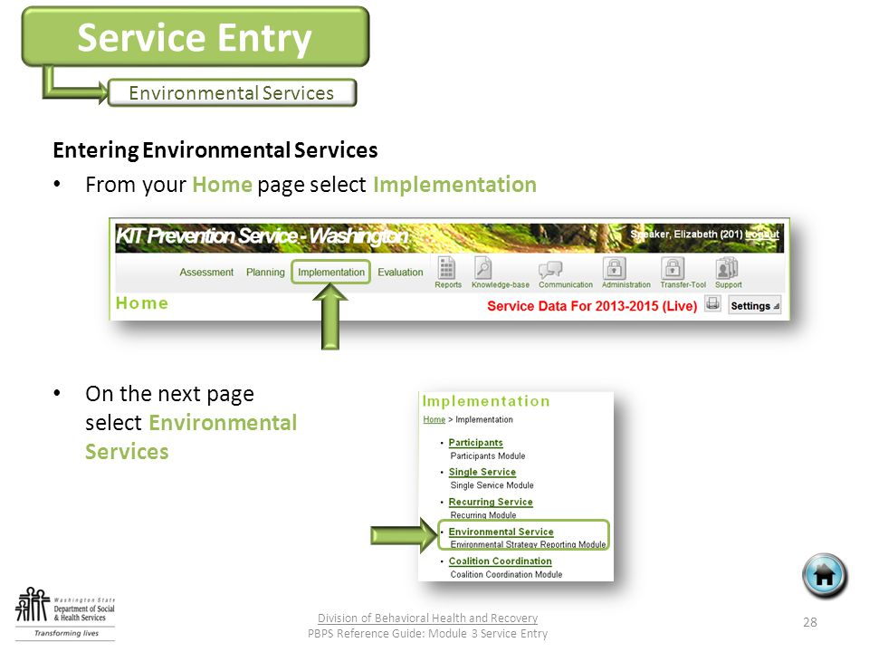 Service Entry Environmental Services Entering Environmental Services From your Home page select Implementation On the next page select Environmental Services 28 Division of Behavioral Health and Recovery PBPS Reference Guide: Module 3 Service Entry