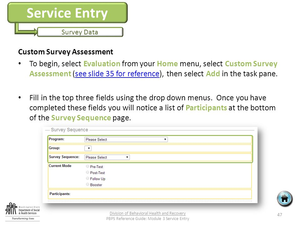 Service Entry Survey Data Custom Survey Assessment To begin, select Evaluation from your Home menu, select Custom Survey Assessment (see slide 35 for reference), then select Add in the task pane.see slide 35 for reference Fill in the top three fields using the drop down menus.