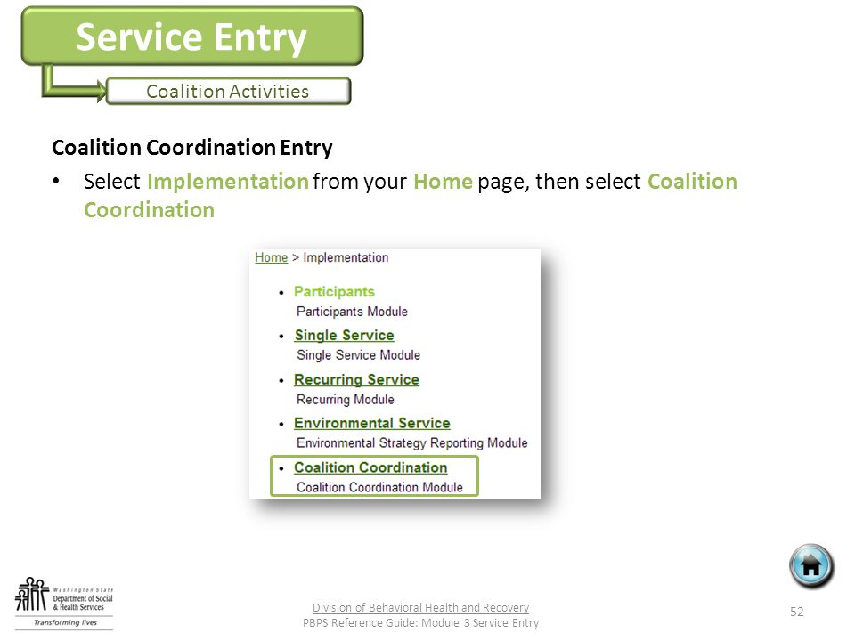 Service Entry Coalition Activities Coalition Coordination Entry Select Implementation from your Home page, then select Coalition Coordination 52 Division of Behavioral Health and Recovery PBPS Reference Guide: Module 3 Service Entry