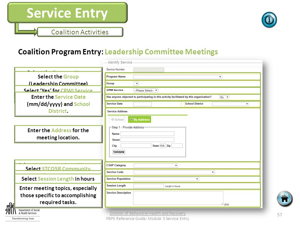 Service Entry Coalition Activities Coalition Program Entry: Leadership Committee Meetings 57 Division of Behavioral Health and Recovery PBPS Reference Guide: Module 3 Service Entry Select the Program Name (Coalition Name) Select the Group (Leadership Committee) Select 'Yes' for CPWI Service Select appropriate answer.