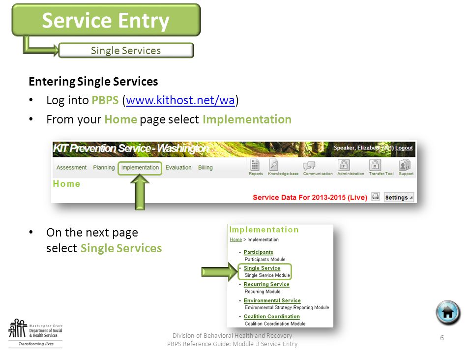 Service Entry Single Services Entering Single Services Log into PBPS (www.kithost.net/wa)www.kithost.net/wa From your Home page select Implementation On the next page select Single Services 6 Division of Behavioral Health and Recovery PBPS Reference Guide: Module 3 Service Entry
