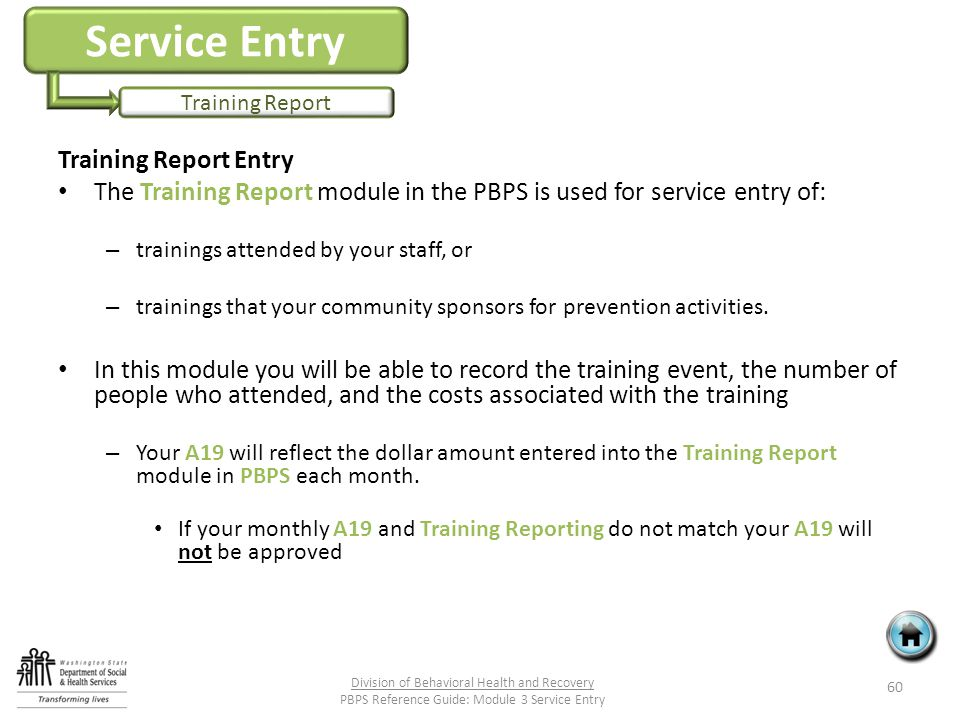 Service Entry Training Report Training Report Entry The Training Report module in the PBPS is used for service entry of: – trainings attended by your staff, or – trainings that your community sponsors for prevention activities.
