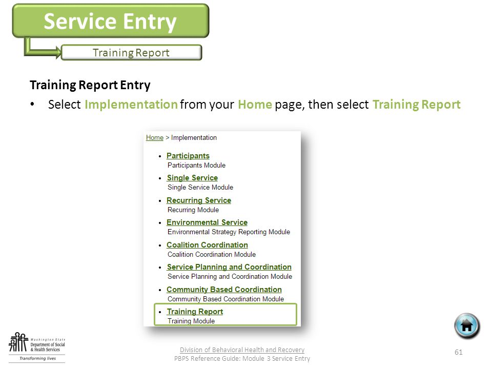Service Entry Training Report Training Report Entry Select Implementation from your Home page, then select Training Report 61 Division of Behavioral Health and Recovery PBPS Reference Guide: Module 3 Service Entry
